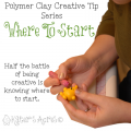 Polymer Clay Creative Tip 4 - Where to Start by KatersAcres