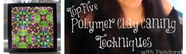 Top Five Polymer Clay Caning Techniques with Pandora
