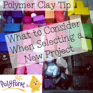 Polymer Clay Tip: What To Consider When Selecting a New Project